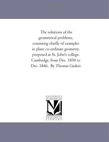 9781418182106: The solutions of the geometrical problems, consisting chiefly of examples in plane co-ordinate geometry, proposed at St. John's college, Cambridge, from Dec. 1830 to Dec. 1846. By Thomas Gaskin