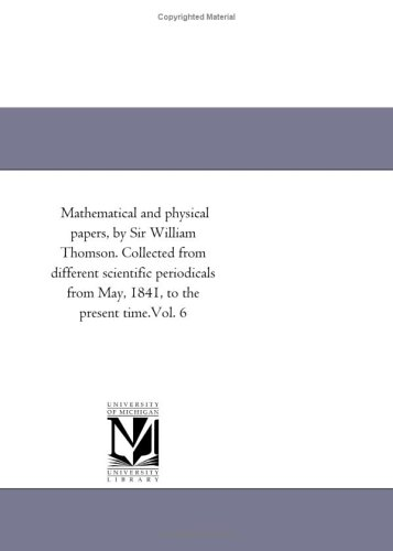 9781418183455: Mathematical and physical papers, by Sir William Thomson. Collected from different scientific periodicals from May, 1841, to the present time.Vol. 6: Vol. 5