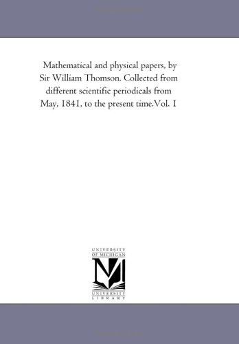9781418185749: Mathematical and physical papers, by Sir William Thomson. Collected from different scientific periodicals from May, 1841, to the present time.Vol. 1: Vol. 5