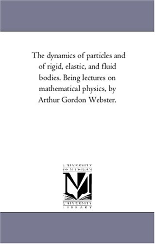 The dynamics of particles and of rigid, elastic, and fluid bodies. Being lectures on mathematical ...