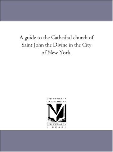A guide to the Cathedral church of Saint John the Divine in the City of New York.: Michigan ...
