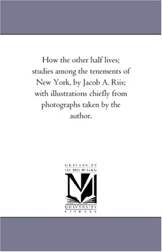 How the other half lives; studies among the tenements of New York, by Jacob A. Riis; with illustrations chiefly from photographs taken by the author. (Michigan Historical Reprint)