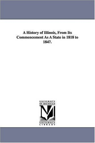 A history of Illinois, from its commencement as a state in 1818 to 1847.: Michigan Historical ...