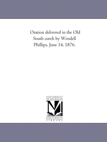Oration delivered in the Old South church by Wendell Phillips, June 14, 1876: Wendell Phillips