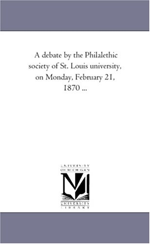9781418190934: A debate by the Philalethic society of St. Louis university, on Monday, February 21, 1870 ...