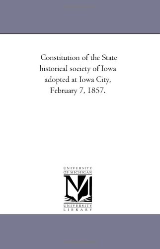Constitution of the State historical society of Iowa adopted at Iowa City, February 7, 1857.