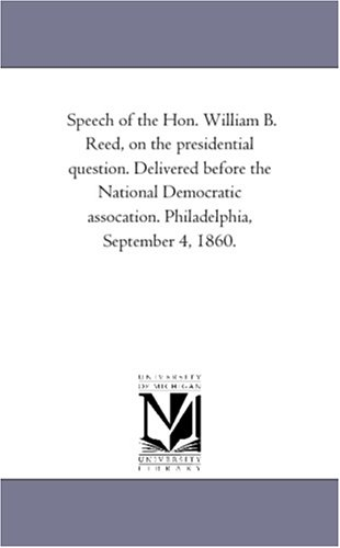 Speech of the Hon. William B. Reed, on the presidential question. Delivered before the National ...