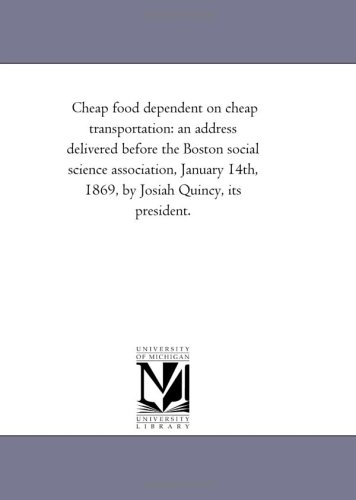 9781418191108: Cheap food dependent on cheap transportation: an address delivered before the Boston social science association, January 14th, 1869, by Josiah Quincy, its president.