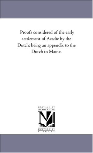 Proofs Considered of the Early Settlement of Acadie by the Dutch: Being an Appendix to the Dutch in...