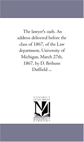 9781418192389: The lawyer's oath. An address delivered before the class of 1867, of the Law department, University of Michigan, March 27th, 1867, by D. Bethune Duffield ...