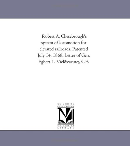 Robert A. Chesebroughs System of Locomotion for Elevated Railroads. Patented July 14, 1868. Letter ...