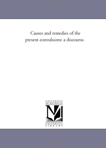 Causes and Remedies of the Present Convulsions: A Discourse.