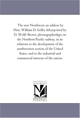 The new Northwest: an address by Hon. William D. Kelley on the Northern Pacific railway, in its ...