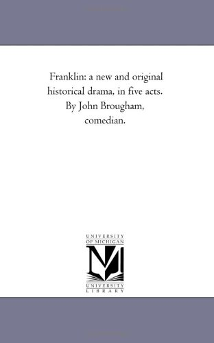 Franklin: A New and Original Historical Drama, in Five Acts. by John Brougham, Comedian.