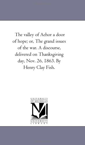 9781418195199: The valley of Achor a door of hope; or, The grand issues of the war. A discourse, delivered on Thanksgiving day, Nov. 26, 1863. By Henry Clay Fish.