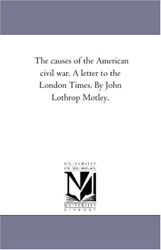 9781418195304: The causes of the American civil war. A letter to the London Times. By John Lothrop Motley.