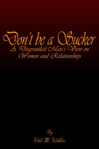 9781418400361: Don't Be A Sucker: A Disgruntled Man's View On Women And Relationships