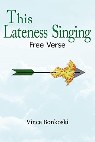 This Lateness Singing Free Verse: Vince Bonkoski