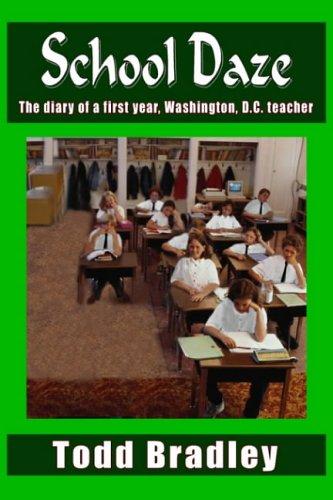 School Daze: The Diary of a First Year, Washington, D.C. Teacher: Todd Bradley