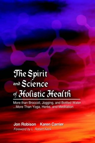 9781418413514: The Spirit and Science of Holistic Health: More Than Broccoli, Jogging, and Bottled Water More Than Yoga, Herbs, and Meditation