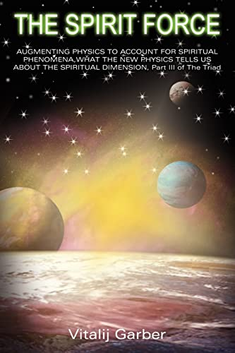 9781418421984: THE SPIRIT FORCE: AUGMENTING PHYSICS TO ACCOUNT FOR SPIRITUAL PHENOMENA,WHAT THE NEW PHYSICS TELLS US ABOUT THE SPIRITUAL DIMENSION, Part III of The Triad