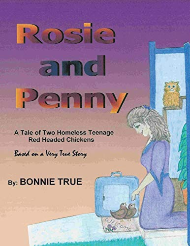 Rosie and Penny: A Tale of Two Homeless Teenage Red Headed Chickens: Bonnie True