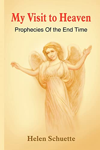 My Visit to Heaven Prophecies Of the End Time: Helen Schuette