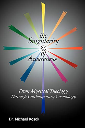 The Singularity of Awareness from Mystical Theology through Contemporary Cosmology: Michael Kosok