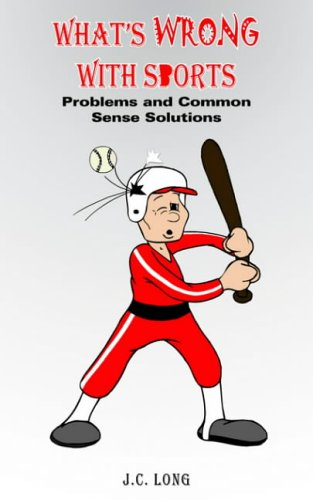 WHAT'S WRONG WITH SPORTS: Problems and Common Sense Solutions: LONG, J.C.