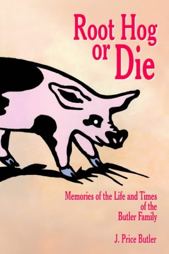 Root Hog or Die: Memories of the Life and Times of the Butler Family: Butler, J. Price