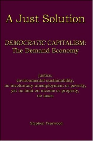 9781418442071: A Just Solution: DEMOCRATIC CAPITALISM: The Demand Economy