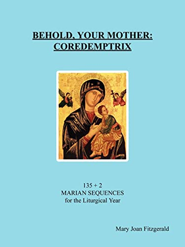 9781418443757: Behold, Your Mother: Coredemptrix: 135 + 2 Marian Sequences for the Liturgical Year