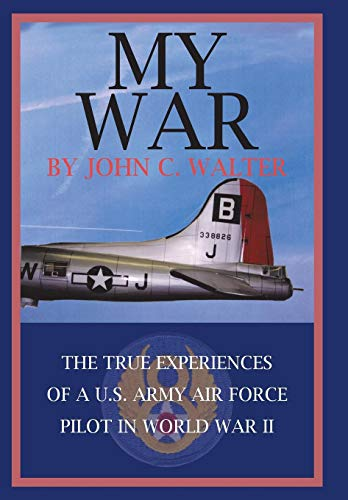 My War: The True Experiences of A U.S. Army Air Force Pilot in World War II: John C. Walter