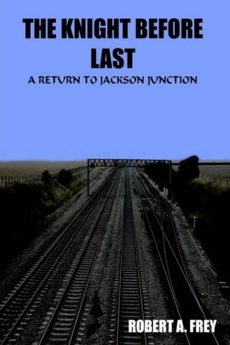 THE KNIGHT BEFORE LAST: A RETURN TO JACKSON JUNCTION: ROBERT A. FREY