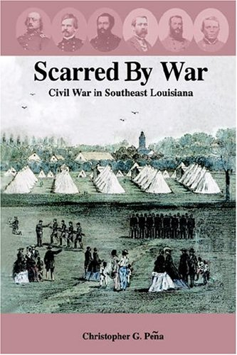 Scarred by War: Civil War in Southeast Louisiana: Peqa, Christopher G.; Peena, Christopher G.; Pea,...