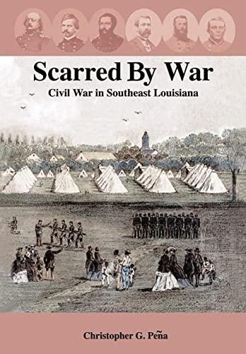 Scarred by War: Civil War in Southeast Louisiana: Peqa, Christopher G.; Peena, Christopher G.; Pea,...