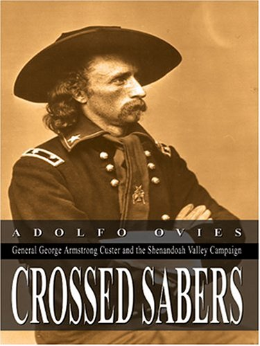 Crossed Sabers: General George Armstrong Custer and the Shenandoah Valley Campaign: Adolfo Ovies
