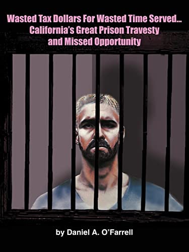 Wasted Tax Dollars for Wasted Time Served.Californias Great Prison Travesty and Missed Opportunity:...
