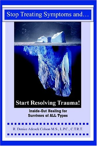 9781418484828: Stop Treating Symptoms and Start Resolving Trauma!: Inside-Out Healing for Survivors of All Types