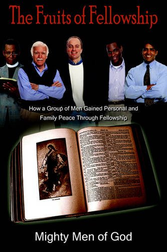 The Fruits of Fellowship: How a Group of Men Gained Personal and Family Peace Through Fellowship: ...