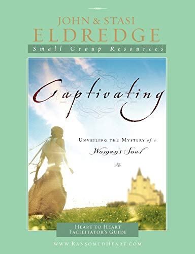 Captivating Heart to Heart Facilitator's Guide: Unveiling the Mystery of a Woman's Soul (1418527556) by John Eldredge; Stasi Eldredge