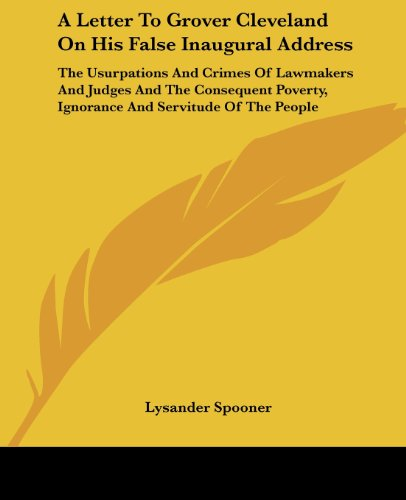 9781419102011: A Letter To Grover Cleveland On His False Inaugural Address: The Usurpations And Crimes Of Lawmakers And Judges And The Consequent Poverty, Ignorance And Servitude Of The People