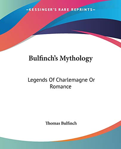 Bulfinch's Mythology: Legends Of Charlemagne Or Romance (9781419111105) by Thomas Bulfinch