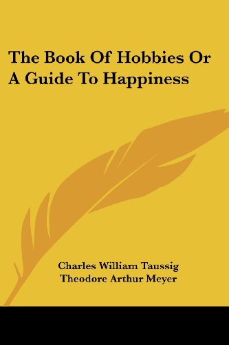 The Book Of Hobbies Or A Guide To Happiness: Taussig, Charles William; Meyer, Theodore Arthur