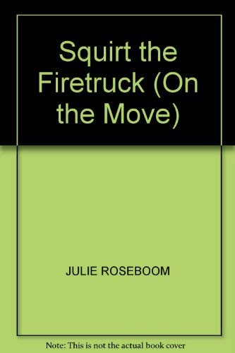 Squirt the Firetruck (On the Move): JULIE ROSEBOOM