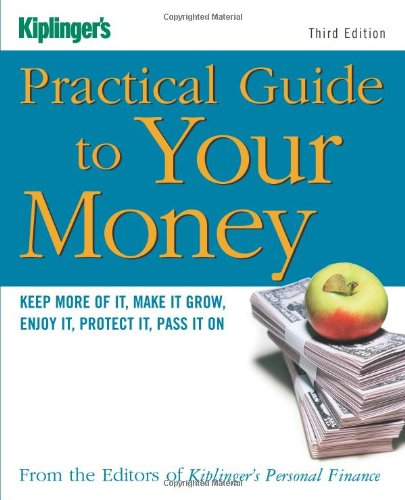 Kiplinger's Practical Guide to Your Money: Keep More of It, Make It Grow, Enjoy It, Protect It...