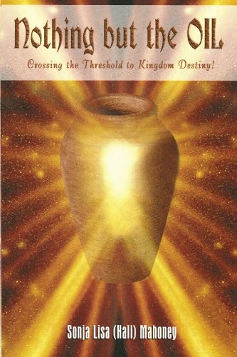 Nothing But The Oil: Crossing The Threshold to Kingdom Destiny: Sonja L. Hall Mahoney