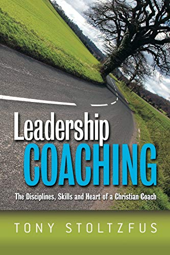 Leadership Coaching: The Disciplines, Skills, and Heart: Stoltzfus, Tony