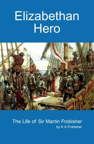 9781419617089: Elizabethan Hero: The Life Of Sir Martin Frobisher
