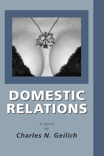 Domestic Relations, a Novel: Geilich, Charles N.